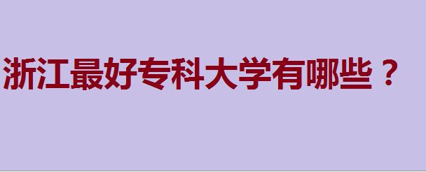 浙江省专科院校_浙江专科学校排名榜,浙江最好专科大学有哪些?
